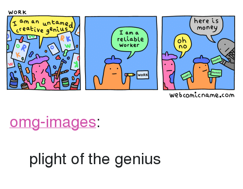 """Money, Omg, and Tumblr: ram an untame  creative qenius  here is  mone  L am a  reliable  Worker  no  MONEY  WORK  webcomicname.com <p><a href=""""https://omg-images.tumblr.com/post/166042953752/plight-of-the-genius"""" class=""""tumblr_blog"""">omg-images</a>:</p>  <blockquote><p>plight of the genius</p></blockquote>"""