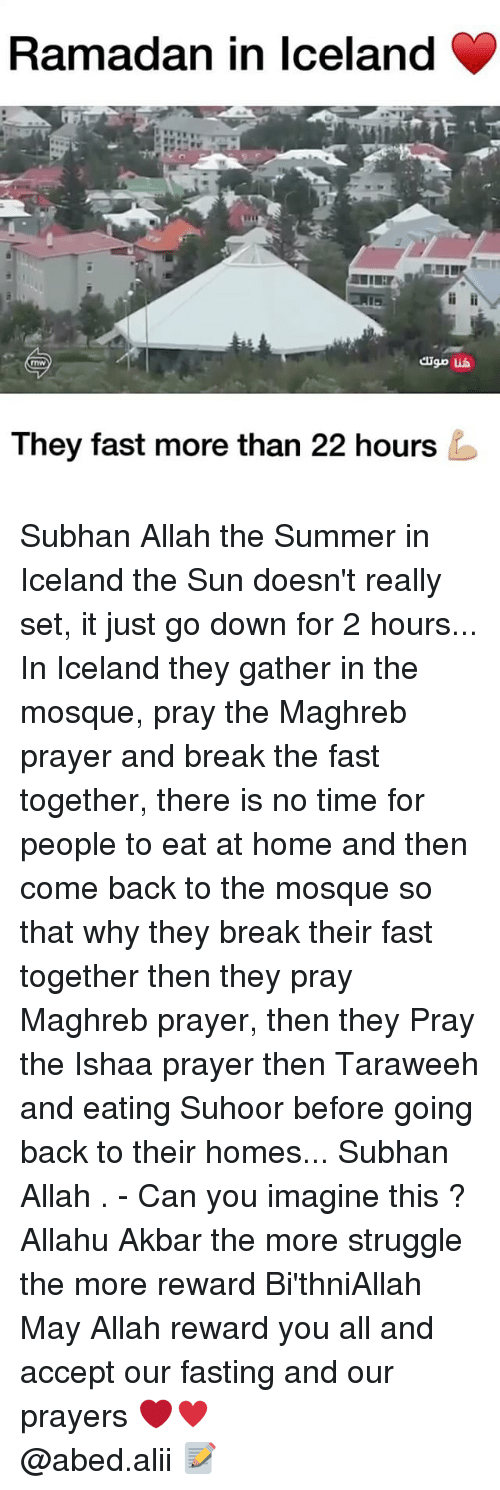 Allahu Akbar, Memes, and Struggle: Ramadan in Iceland  They fast more than 22 hours Subhan Allah the Summer in Iceland the Sun doesn't really set, it just go down for 2 hours... In Iceland they gather in the mosque, pray the Maghreb prayer and break the fast together, there is no time for people to eat at home and then come back to the mosque so that why they break their fast together then they pray Maghreb prayer, then they Pray the Ishaa prayer then Taraweeh and eating Suhoor before going back to their homes... Subhan Allah . - Can you imagine this ? Allahu Akbar the more struggle the more reward Bi'thniAllah May Allah reward you all and accept our fasting and our prayers ❤️♥️ ▃▃▃▃▃▃▃▃▃▃▃▃▃▃▃▃▃▃▃▃ @abed.alii 📝