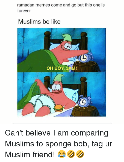 Be Like, Memes, and Muslim: ramadan memes come and go but this one is  forever  Muslims be like  OH BOY 3AM! Can't believe I am comparing Muslims to sponge bob, tag ur Muslim friend! 😂🤣🤣
