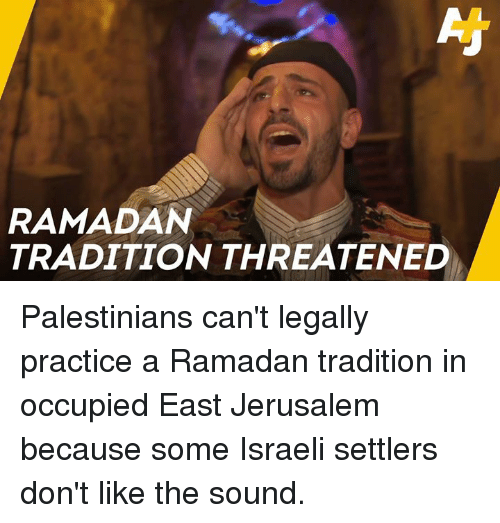 Israeli: RAMADAN  TRADITION THREATENED Palestinians can't legally practice a Ramadan tradition in occupied East Jerusalem because some Israeli settlers don't like the sound.