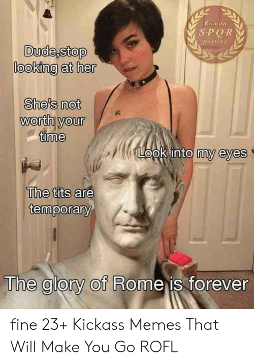 Dude, Memes, and Tits: Ramann  pesting  Dude,stop  looking at her  She's not  worth your  time  Lt00klintoimy eyes  Uthe tits are  temporary  The alory of Rome is forever fine 23+ Kickass Memes That Will Make You Go ROFL