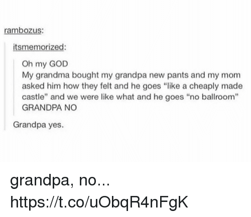 """God, Grandma, and Memes: rambozus:  itsmemorized:  Oh my GOD  My grandma bought my grandpa new pants and my mom  asked him how they felt and he goes """"like a cheaply made  castle"""" and we were like what and he goes """"no ballroom""""  GRANDPA NO  Grandpa yes. grandpa, no... https://t.co/uObqR4nFgK"""