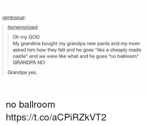 "God, Grandma, and Oh My God: rambozus:  itsmemorized:  Oh my GOD  My grandma bought my grandpa new pants and my mom  asked him how they felt and he goes ""like a cheaply made  castle"" and we were like what and he goes ""no ballroom""  GRANDPA NO  Grandpa yes. no ballroom https://t.co/aCPiRZkVT2"