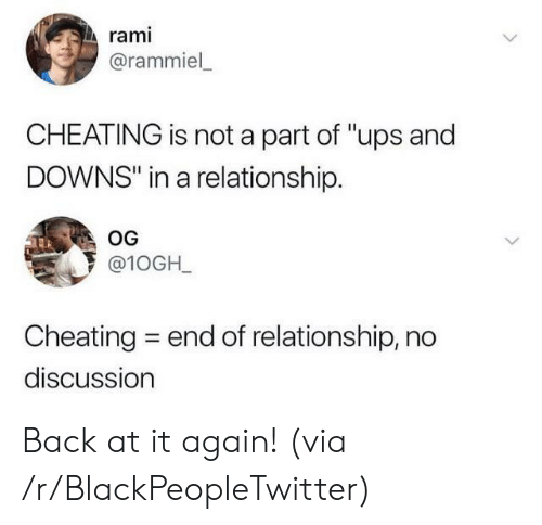 "Cheating: rami  @rammiel  CHEATING is not a part of ""ups and  DOWNS"" in a relationship.  OG  @10GH_  Cheating  end of relationship, no  discussion Back at it again! (via /r/BlackPeopleTwitter)"