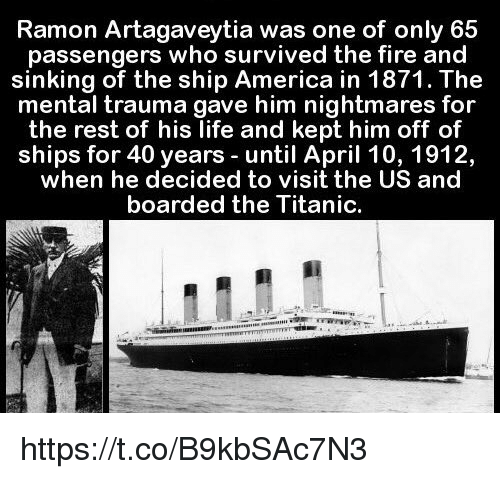 America, Fire, and Life: Ramon Artagaveytia was one of only 65  passengers who survived the fire and  sinking of the ship America in 1871. The  mental trauma gave him nightmares for  the rest of his life and kept him off of  ships for 40 years until April 10, 1912,  when he decided to visit the US and  boarded the Titanic. https://t.co/B9kbSAc7N3