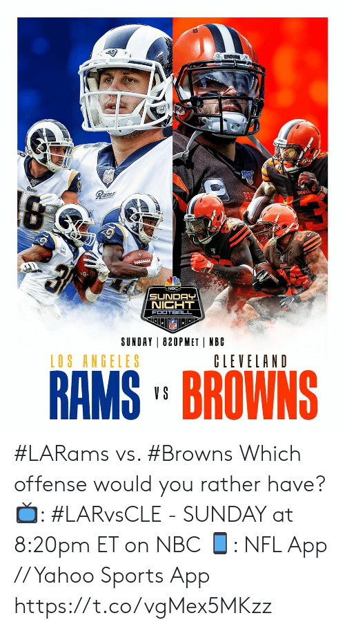 would you rather: Rams  Rams  BROWNS  न  NBC  SUNDAY  NIGHT  FOOTBALL  SUNDAY 820PMET NBC  LOS ANGELES  CLEVELAND  RAMS' BROWNS  V S #LARams vs. #Browns  Which offense would you rather have?  📺: #LARvsCLE - SUNDAY at 8:20pm ET on NBC 📱: NFL App // Yahoo Sports App https://t.co/vgMex5MKzz