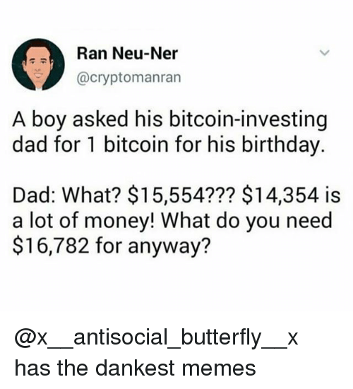 Birthday, Dad, and Memes: Ran Neu-Ner  @cryptomanran  A boy asked his bitcoin-investing  dad for 1 bitcoin for his birthday  Dad: What? $15,554??? $14,354 is  a lot of money! What do you need  $16,782 for anyway? @x__antisocial_butterfly__x has the dankest memes