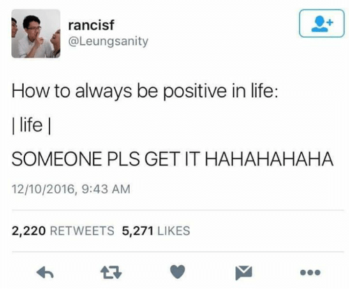 Life, Memes, and How To: rancisf  @Leungsanity  How to always be positive in life:  l life    SOMEONE PLS GET IT HAHAHAHAHA  12/10/2016, 9:43 AM  2,220 RETWEETS 5,271 LIKES
