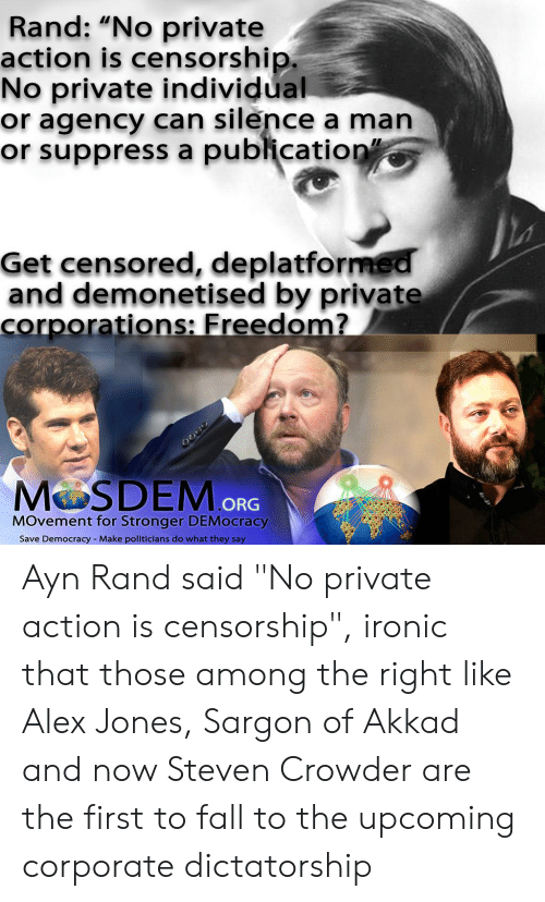 """Fall, Ironic, and Alex Jones: Rand: """"No private  action is censorship.  No private individual  or agency can silence a man  or suppress a publication""""  Get censored, deplatformed  and demonetised by private  corporations: Freedom?  MOSDEM ORG  MOvement for Stronger DEMocracy  Make politicians do what they say  Save Democracy Ayn Rand said """"No private action is censorship"""", ironic that those among the right like Alex Jones, Sargon of Akkad and now Steven Crowder are the first to fall to the upcoming corporate dictatorship"""