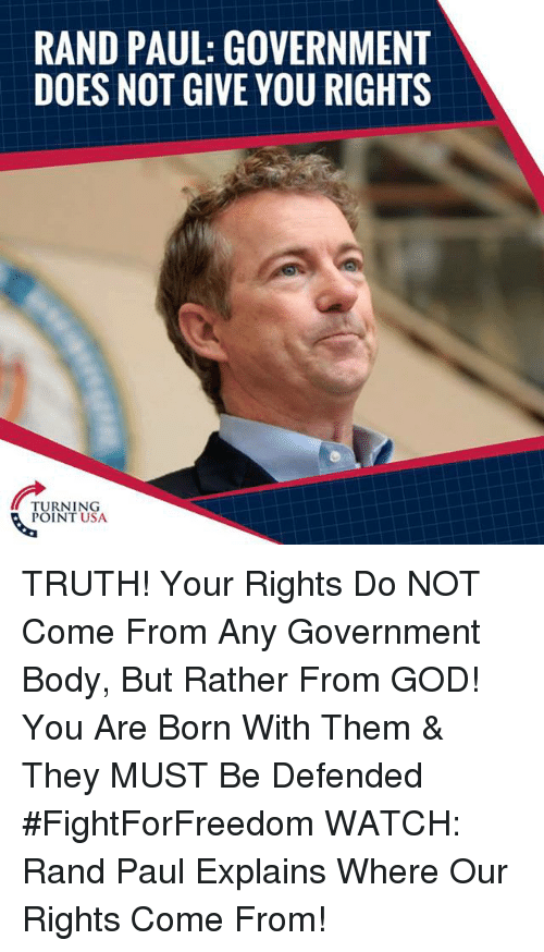 Rand Paul: RAND PAUL: GOVERNMENT  DOES NOT GIVE YOU RIGHTS  TURNING  POINT USA TRUTH! Your Rights Do NOT Come From Any Government Body, But Rather From GOD! You Are Born With Them & They MUST Be Defended #FightForFreedom  WATCH: Rand Paul Explains Where Our Rights Come From!
