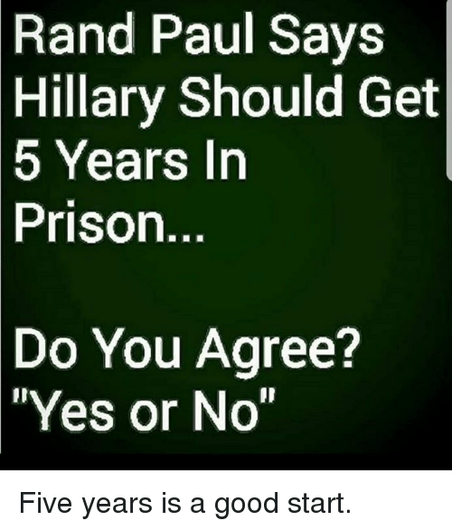 "Rand Paul: Rand  Paul Says  Hillary Should Get  5  Years In  Prison.  Do  You Agree?  ""Yes or No"" Five years is a good start."