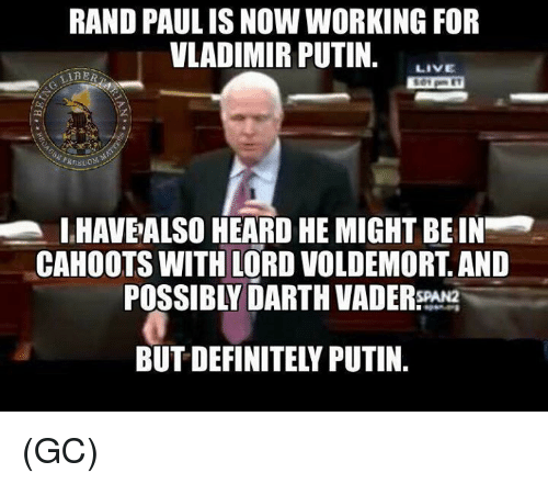 Darth Vader, Definitely, and Memes: RAND PAULISNOW WORKING FOR  VLADIMIR PUTIN.  LIVE  LIRER  IHAVEALSO HEARD HE MIGHT BEIN  CAHOOTS WITH LORD VOLDEMORT AND  POSSIBLY DARTH VADER  BUT DEFINITELY PUTIN (GC)