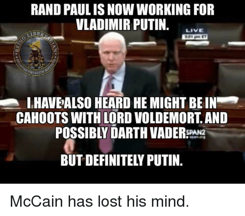 Darth Vader, Memes, and Vladimir Putin: RAND PAULISNOW WORKING FOR  VLADIMIR PUTIN.  LIVE  LIRER  IHAVEALSO HEARD HE MIGHT BEIN  CAHOOTS WITH LORD VOLDEMORT AND  POSSIBLY DARTH VADER  BUT DEFINITEL PUTIN McCain has lost his mind.