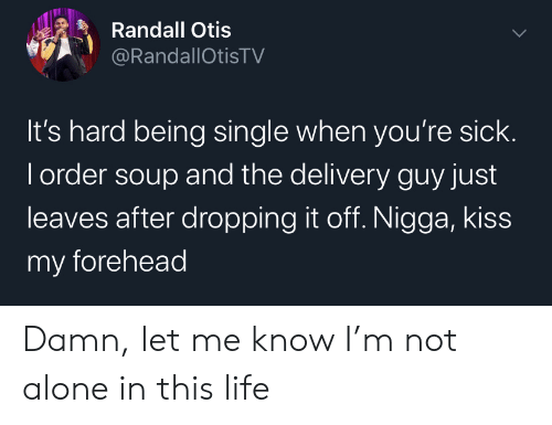 Dropping: Randall Otis  @RandallOtisTV  It's hard being single when you're sick.  I order soup and the delivery guy just  leaves after dropping it off. Nigga, kiss  my forehead Damn, let me know I'm not alone in this life