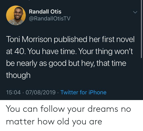 Follow Your: Randall Otis  @RandallOtisTV  Toni Morrison published her first novel  at 40. You have time. Your thing won't  be nearly as good but hey, that time  though  15:04 07/08/2019 Twitter for iPhone You can follow your dreams no matter how old you are