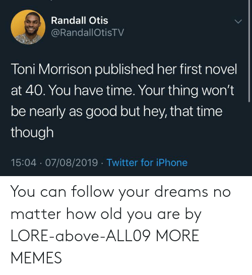 Follow Your: Randall Otis  @RandallOtisTV  Toni Morrison published her first novel  at 40. You have time. Your thing won't  be nearly as good but hey, that time  though  15:04 07/08/2019 Twitter for iPhone You can follow your dreams no matter how old you are by LORE-above-ALL09 MORE MEMES