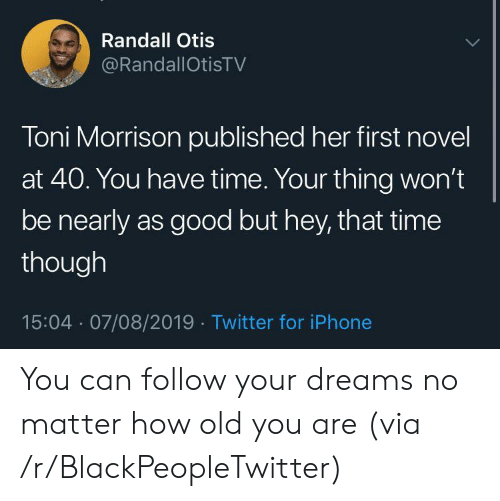 Follow Your: Randall Otis  @RandallOtisTV  Toni Morrison published her first novel  at 40. You have time. Your thing won't  be nearly as good but hey, that time  though  15:04 07/08/2019 Twitter for iPhone You can follow your dreams no matter how old you are (via /r/BlackPeopleTwitter)