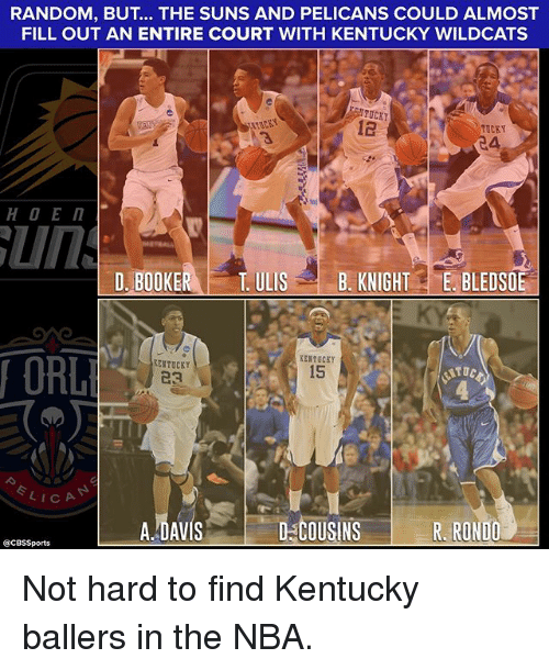 Memes, Nba, and Cbssports: RANDOM, BUT... THE SUNS AND PELICANS COULD ALMOST  FILL OUT AN ENTIRE COURT WITH KENTUCKY WILDCATS  FILL OUT AN ENTIRE CK  MTUCKY  12  TUCKY  4,  D. BOOKE  R TULISB. KNIGHTE. BLEDSOE  ORL  ERTUCKY  15  KENTUCEY  23  ITOC  LICA  A.-DAVIS  D-COUSINS  R. RONDO  @CBSSports Not hard to find Kentucky ballers in the NBA.