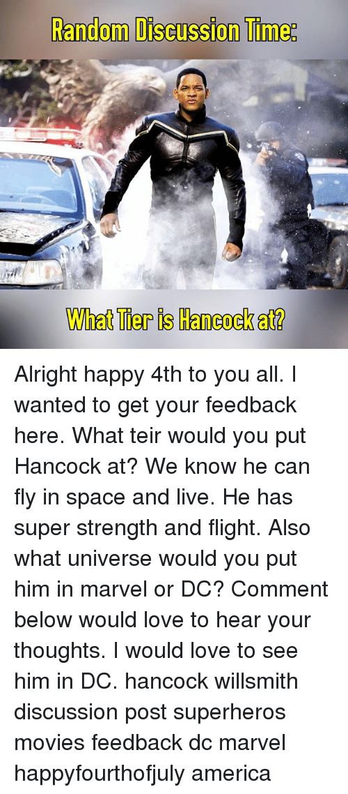 America, Love, and Memes: Random Discussion Time:  What Tier is Hancock at? Alright happy 4th to you all. I wanted to get your feedback here. What teir would you put Hancock at? We know he can fly in space and live. He has super strength and flight. Also what universe would you put him in marvel or DC? Comment below would love to hear your thoughts. I would love to see him in DC. hancock willsmith discussion post superheros movies feedback dc marvel happyfourthofjuly america