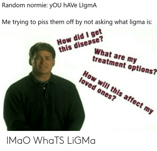 "Ligma: Random normie: yOU hAVe LlgmA  How did I get  this disease?  Me trying to piss them off by not asking what ligma is:  What are my  treatment options?""  How will this affect my  loved ones? lMaO WhaTS LiGMa"