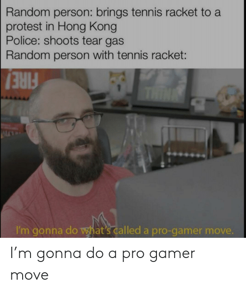 random: Random person: brings tennis racket to a  protest in Hong Kong  Police: shoots tear gas  Random person with tennis racket:  THIN  FIRE!  I'm gonna do what's called a pro-gamer move. I'm gonna do a pro gamer move