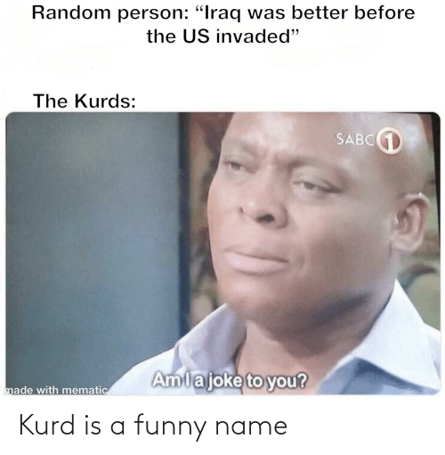 "Funny Name: Random person: ""Iraq was better before  the US invaded""  The Kurds:  SABC1  Amlajoke to you?  made with mematic Kurd is a funny name"