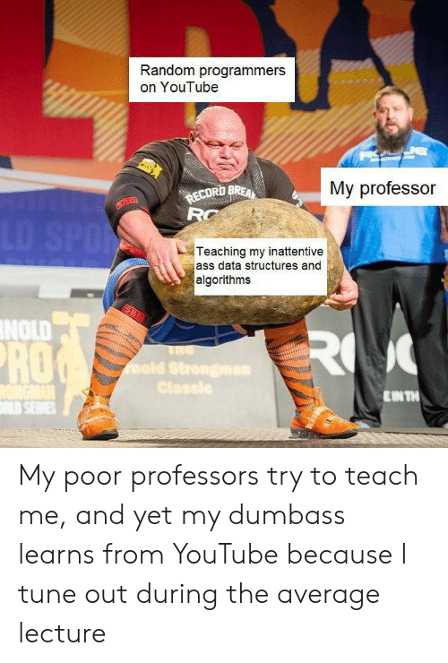 Teach: Random programmers  on YouTube  My professor  ECORD BREA  RC  LD SPO  Teaching my inattentive  ass data structures and  algorithms  NOLD  RO  RO  mold Strongman  Classle  ENTH  LD SERIES My poor professors try to teach me, and yet my dumbass learns from YouTube because I tune out during the average lecture