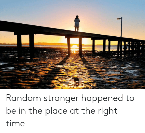 Time, Random, and Stranger: Random stranger happened to be in the place at the right time