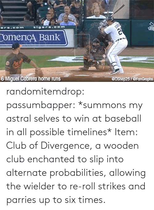 roll: randomitemdrop:  passumbapper: *summons my astral selves to win at baseball in all possible timelines* Item: Club of Divergence, a wooden club enchanted to slip into alternate probabilities, allowing the wielder to re-roll strikes and parries up to six times.