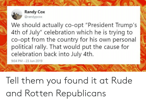"""Memes, Rude, and 4th of July: Randy Cox  @randypcox  We should actually co-opt """"President Trump's  4th of July"""" celebration which he is trying to  co-opt from the country for his own personal  political rally. That would put the cause for  celebration back into July 4th.  9:04 PM -23 Jun 2019 Tell them you found it at Rude and Rotten Republicans"""