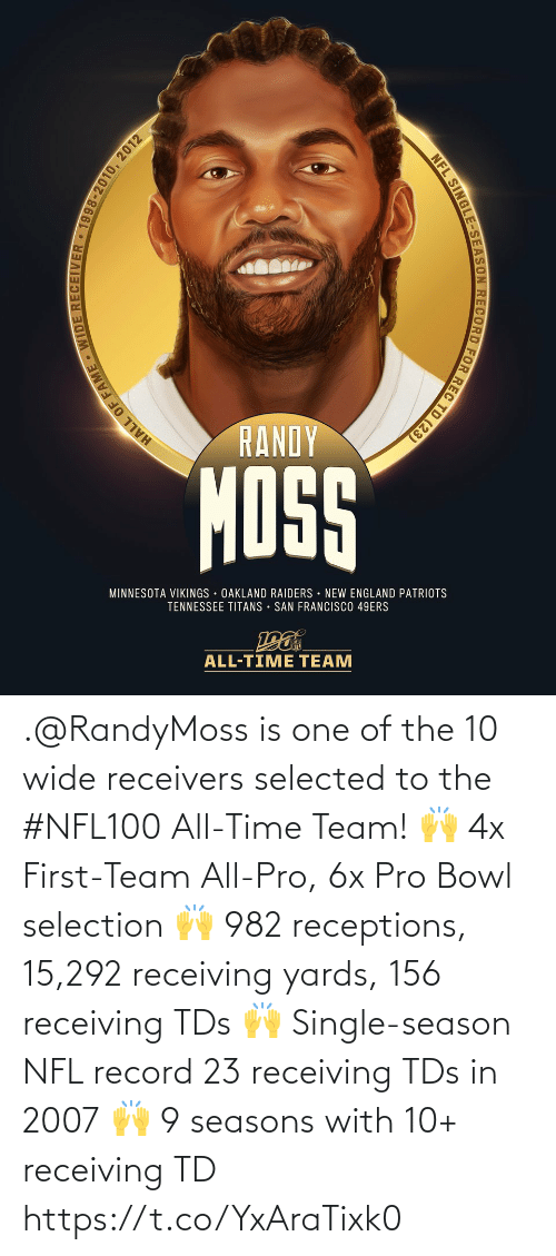 Seasons: RANDY  MOSS  MINNESOTA VIKINGS OAKLAND RAIDERS NEW ENGLAND PATRIOTS  TENNESSEE TITANS • SAN FRANCISCO 49ERS  ALL-TIME TEAM  HALL OF FAME WIDE RECEIVER • 1998-2010, 2012  NFL SINGLE-SEASON RECORD FOR REC TD (23) .@RandyMoss is one of the 10 wide receivers selected to the #NFL100 All-Time Team!  🙌 4x First-Team All-Pro, 6x Pro Bowl selection 🙌 982 receptions, 15,292 receiving yards, 156 receiving TDs 🙌 Single-season NFL record 23 receiving TDs in 2007 🙌 9 seasons with 10+ receiving TD https://t.co/YxAraTixk0