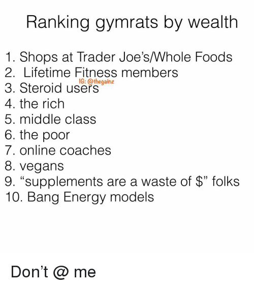 """coaches: Ranking gymrats by wealth  1. Shops at Trader Joe's/Whole Foods  2. Lifetime Fitness members  3. Steroid use-  4. the rich  5. middle class  6. the poor  7. online coaches  8. vegans  9. """"supplements are a waste of $"""" folks  10. Bang Energy models  1G: @thegainz Don't @ me"""