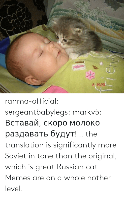 img: ranma-official: sergeantbabylegs:  markv5: Вставай, скоро молоко раздавать будут!…  the translation is significantly more Soviet in tone than the original, which is great    Russian cat Memes are on a whole nother level.