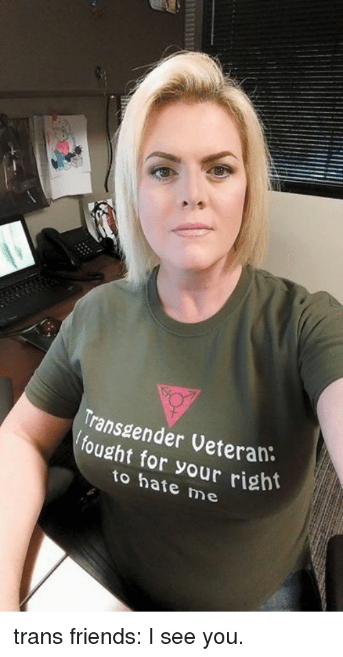 Dank, Friends, and Hate Me: ransgender Veteran  fought for your rish  to hate me trans friends: I see you.