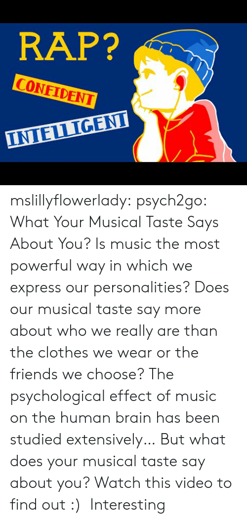 psychological: RAP?  CONFIDENT  INTELLIGENI mslillyflowerlady:  psych2go:  What Your Musical Taste Says About You?  Is music the most powerful way in which we express our personalities? Does our musical taste say more about who we really are than the clothes we wear or the friends we choose? The psychological effect of music on the human brain has been studied extensively… But what does your musical taste say about you? Watch this video to find out :)    Interesting
