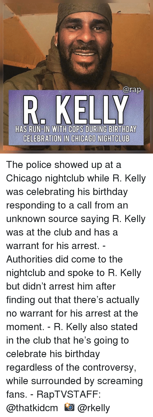 R. Kelly: @rap  HAS RUN IN WITH COPS DURING BIRTHDAY  CELEBRATION IN CHICAGO NIGHTCLUB The police showed up at a Chicago nightclub while R. Kelly was celebrating his birthday responding to a call from an unknown source saying R. Kelly was at the club and has a warrant for his arrest. - Authorities did come to the nightclub and spoke to R. Kelly but didn't arrest him after finding out that there's actually no warrant for his arrest at the moment. - R. Kelly also stated in the club that he's going to celebrate his birthday regardless of the controversy, while surrounded by screaming fans. - RapTVSTAFF: @thatkidcm 📸 @rkelly