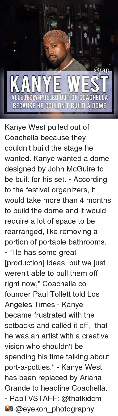 """Ariana Grande, Coachella, and Kanye: @rap  KANYE WEST  ALLEGEDLY PULLED OUT OF COACHELLA  BECAUSE HE COULDN T BUILD A DOME Kanye West pulled out of Coachella because they couldn't build the stage he wanted. Kanye wanted a dome designed by John McGuire to be built for his set. - According to the festival organizers, it would take more than 4 months to build the dome and it would require a lot of space to be rearranged, like removing a portion of portable bathrooms. - """"He has some great [production] ideas, but we just weren't able to pull them off right now,"""" Coachella co-founder Paul Tollett told Los Angeles Times - Kanye became frustrated with the setbacks and called it off, """"that he was an artist with a creative vision who shouldn't be spending his time talking about port-a-potties."""" - Kanye West has been replaced by Ariana Grande to headline Coachella. - RapTVSTAFF: @thatkidcm 📸 @eyekon_photography"""