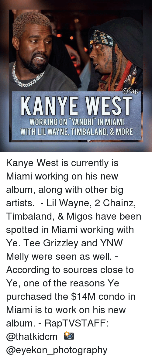 New Album: @rap  KANYE WEST  WORKING ON YANDHI IN MIAMI  WITH LIL WAYNE TIMBALAND, & MORE Kanye West is currently is Miami working on his new album, along with other big artists. ⁣ -⁣ Lil Wayne, 2 Chainz, Timbaland, & Migos have been spotted in Miami working with Ye. Tee Grizzley and YNW Melly were seen as well.⁣ -⁣ According to sources close to Ye, one of the reasons Ye purchased the $14M condo in Miami is to work on his new album.⁣ -⁣ RapTVSTAFF: @thatkidcm⁣ 📸 @eyekon_photography ⁣