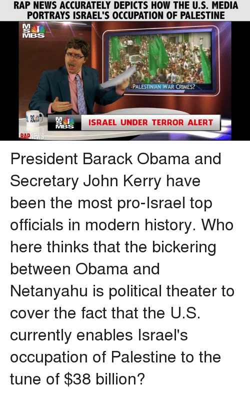 Kerri: RAP NEWS ACCURATELY DEPICTS HOW THE U.S. MEDIA  PORTRAYS ISRAEL'S OCCUPATION OF PALESTINE  MIBS  PALESTINIAN WAR CRMES?  ISRAEL UNDER TERROR ALERT  s MBS  MBSS President Barack Obama and Secretary John Kerry have been the most pro-Israel top officials in modern history.  Who here thinks that the bickering between Obama and Netanyahu is political theater to cover the fact that the U.S. currently enables Israel's occupation of Palestine to the tune of $38 billion?