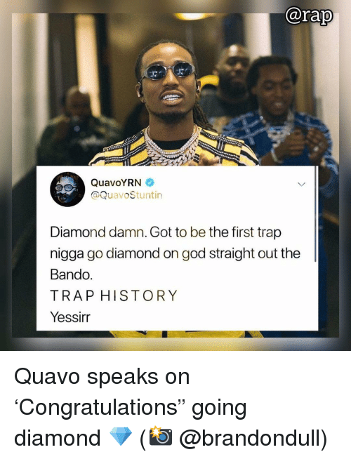 "Bando, God, and Memes: @rap  QuavoYRN  @QuavoStuntin  Diamond damn. Got to be the first trap  nigga go diamond on god straight out the  Bando  TRAP HISTORY  Yessirr Quavo speaks on 'Congratulations"" going diamond 💎 (📸 @brandondull)"