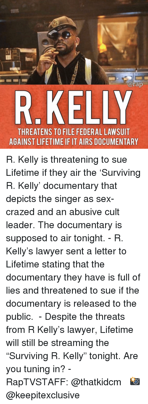 "Lawyer, Memes, and R. Kelly: @rap  R.KELLY  THREATENS TO FILE FEDERAL LAWSUIT  AGAINST LIFETIME IF IT AIRS DOCUMENTARY R. Kelly is threatening to sue Lifetime if they air the 'Surviving R. Kelly' documentary that depicts the singer as sex-crazed and an abusive cult leader. The documentary is supposed to air tonight.⁣⁣ -⁣⁣ R. Kelly's lawyer sent a letter to Lifetime stating that the documentary they have is full of lies and threatened to sue if the documentary is released to the public. ⁣⁣ -⁣⁣ Despite the threats from R Kelly's lawyer, Lifetime will still be streaming the ""Surviving R. Kelly"" tonight. Are you tuning in?⁣⁣ -⁣⁣ RapTVSTAFF: @thatkidcm⁣⁣ 📸 @keepitexclusive"