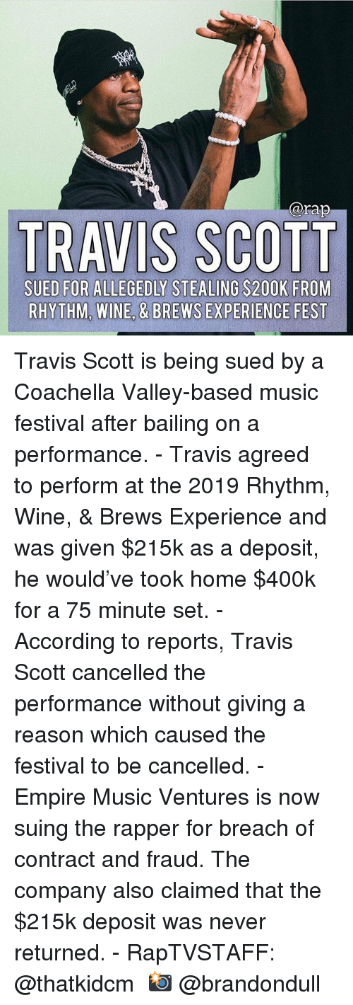Coachella, Empire, and Memes: @rap  TRAVIS SCOTT  SUED FOR ALLEGEDLY STEALING S200K FROM  RHYTHM, WINE, & BREWS EXPERIENCE FEST Travis Scott is being sued by a Coachella Valley-based music festival after bailing on a performance. - Travis agreed to perform at the 2019 Rhythm, Wine, & Brews Experience and was given $215k as a deposit, he would've took home $400k for a 75 minute set. - According to reports, Travis Scott cancelled the performance without giving a reason which caused the festival to be cancelled. - Empire Music Ventures is now suing the rapper for breach of contract and fraud. The company also claimed that the $215k deposit was never returned. - RapTVSTAFF: @thatkidcm 📸 @brandondull