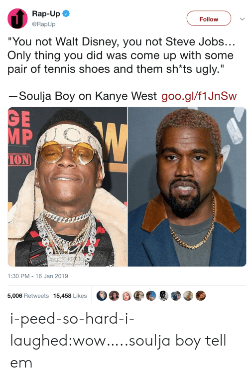"""Kanye West: Rap-Up  @RapUp  Follow  """"You not Walt Disney, you not Steve Jobs  Only thing you did was come up with some  pair of tennis shoes and them sh*ts ugly.""""  ーSoulja Boy on Kanye West goo.gl/flJnSw  MP  ION  1:30 PM - 16 Jan 2019  5,006 Retweets 15,458 Likes i-peed-so-hard-i-laughed:wow…..soulja boy tell em"""