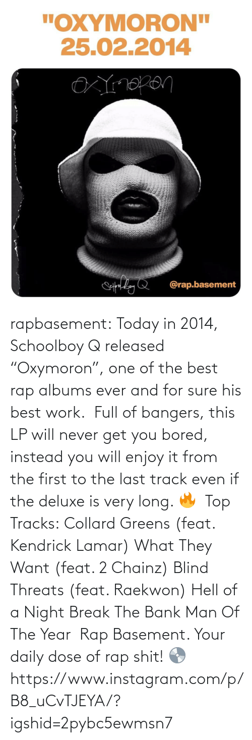 "Will Never: rapbasement:  Today in 2014, Schoolboy Q released ""Oxymoron"", one of the best rap albums ever and for sure his best work.⁣ ⁣  Full of bangers, this LP will never get you bored, instead you will enjoy it from the first to the last track even if the deluxe is very long. 🔥⁣ ⁣  Top Tracks:⁣ Collard Greens (feat. Kendrick Lamar)⁣ What They Want (feat. 2 Chainz)⁣ Blind Threats (feat. Raekwon)⁣ Hell of a Night⁣ Break The Bank⁣ Man Of The Year⁣ ⁣  Rap Basement. Your daily dose of rap shit! 💿https://www.instagram.com/p/B8_uCvTJEYA/?igshid=2pybc5ewmsn7"