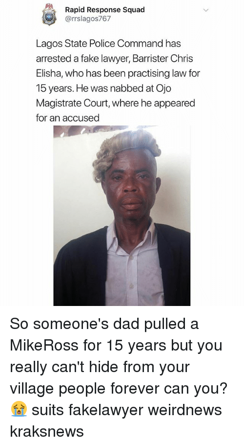 Dad, Fake, and Lawyer: Rapid Response Squad  @rrslagos767  Lagos State Police Command has  arrested a fake lawyer, Barrister Chris  Elisha, who has been practising law for  15 years.He was nabbed at Ojo  Magistrate Court, where he appeared  for an accused So someone's dad pulled a MikeRoss for 15 years but you really can't hide from your village people forever can you? 😭 suits fakelawyer weirdnews kraksnews