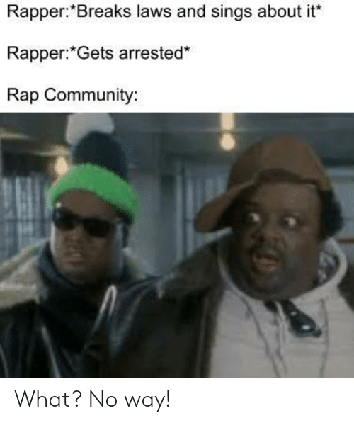 Community, Rap, and Rapper: Rapper:*Breaks laws and sings about it  Rapper: Gets arrested*  Rap Community: What? No way!