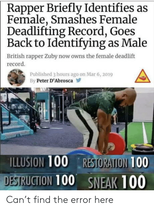 rapper: Rapper Briefly Identifies as  Female, Smashes Female  Deadlifting Record, Goes  Back to Identifying as Male  British rapper Zuby now owns the female deadlift  record  Published 3 hours ago on Mar 6, 2019  By Peter D'Abrosca  ILLUSION 100 RESTORATION 100  DESTRUCTION 100 SNEAK 100 Can't find the error here