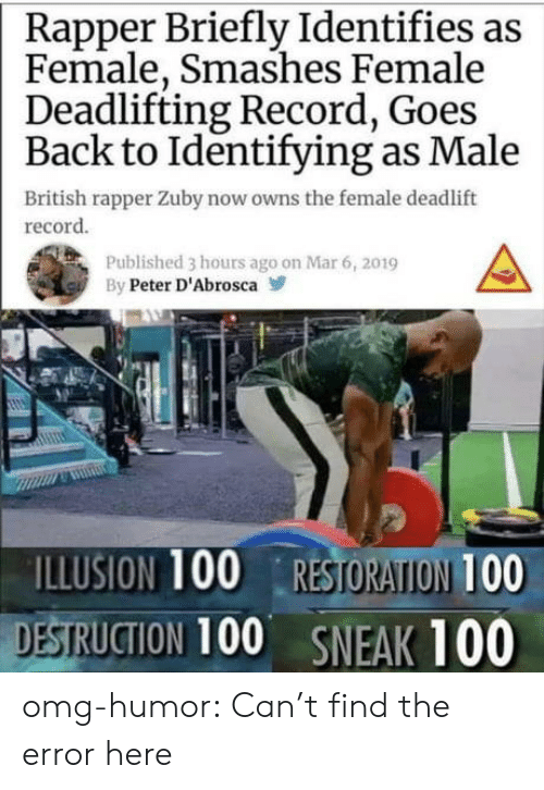 rapper: Rapper Briefly Identifies as  Female, Smashes Female  Deadlifting Record, Goes  Back to Identifying as Male  British rapper Zuby now owns the female deadlift  record  Published 3 hours ago on Mar 6, 2019  By Peter D'Abrosca  ILLUSION 100 RESTORATION 100  DESTRUCTION 100 SNEAK 100 omg-humor:  Can't find the error here