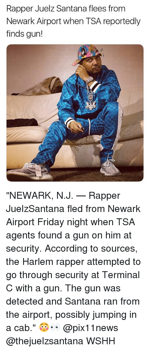 "Friday, Memes, and Wshh: Rapper Juelz Santana flees from  Newark Airport when TSA reportedly  finds gun! ""NEWARK, N.J. — Rapper JuelzSantana fled from Newark Airport Friday night when TSA agents found a gun on him at security. According to sources, the Harlem rapper attempted to go through security at Terminal C with a gun. The gun was detected and Santana ran from the airport, possibly jumping in a cab."" 😳👀 @pix11news @thejuelzsantana WSHH"