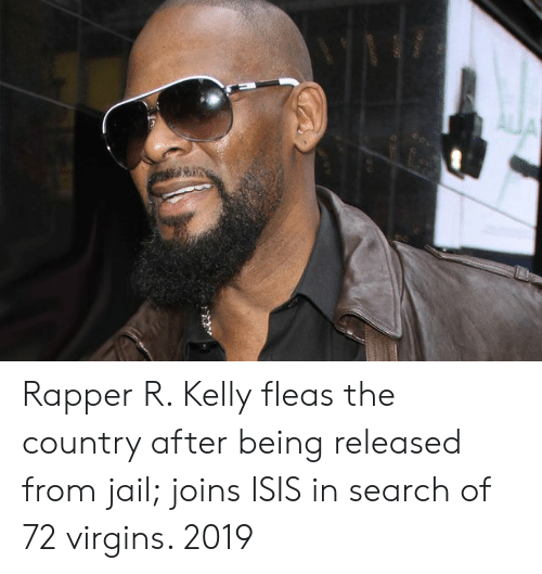 Isis, Jail, and R. Kelly: Rapper R. Kelly fleas the country after being released from jail; joins ISIS in search of 72 virgins. 2019